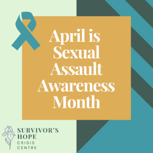 """Left half of the image is a light green background. Right half of the image is a dark green background with teal lines going across it vertically. The centre of the image has a dark orange square with white text inside that reads """"April is Sexual Assault Awareness Month"""". There is a teal ribbon on the left top corner of the orange square. Survivor's Hope logo is in the left bottom corner. The logo is a purple line drawn iris flower with the text """"Survivor's Hope Crisis Centre"""" written in dark green to the right of the flower."""