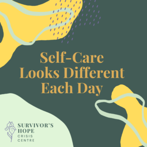 A dark green background. In the center of the image is orange text that reads Self-Care looks Different each day. In the top left corner is a yellow abstract circular shape. On top of the shape is light green squiggly line in the shape of an abstract circle. To the right of the shape overlapping is a collection of purple dots. In the bottom right corner is another yellow abstract circular shape. On top of the shape is a light green squiggly line in the shape of an abstract circle. In the bottom left corner is a light green circle. One top of the circle is the Survivor's Hope Logo. the logo is a purple line drawing of an iris flower. Dark Green stacked text to the right of the flower reads Survivor's Hope Crisis Centre.